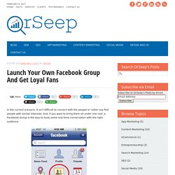Launch Your Own Facebook Group And Get Loyal Fans - OrSeep's Blog