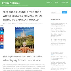 "Free Ebook Launch! ""The Top 5 Worst Mistakes To Make When Trying To Gain Lean Muscle"" - Train-Natural"