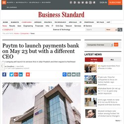 Paytm to launch payments bank on May 23 but with a different CEO