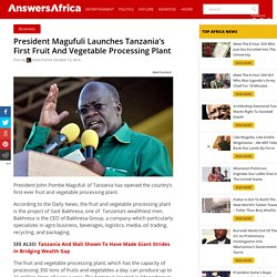 Launched! Tanzania's First Fruit And Vegetable Processing Plant