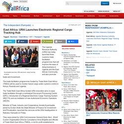 East Africa: URA Launches Electronic Regional Cargo Tracking Hub