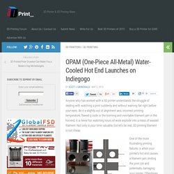 OPAM (One-Piece All-Metal) Water-Cooled Hot End Launches on Indiegogo