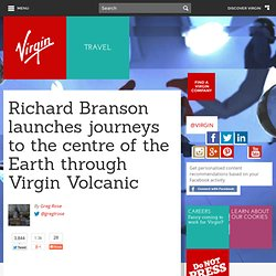 Richard Branson launches journeys to the centre of the Earth through Virgin Volcanic - News