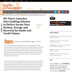 PR: Fiserv Launches Data Vaulting Solution to Deliver Secure Data Backup, Storage and Recovery for Banks and Credit Unions