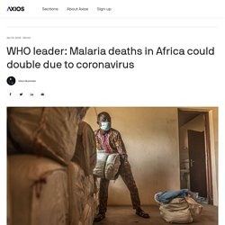 AXIOS 29/04/20 WHO leader: Malaria deaths in Africa could double due to coronavirus