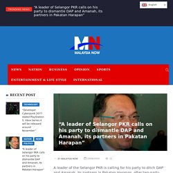 """""""A leader of Selangor PKR calls on his party to dismantle DAP and Amanah, its partners in Pakatan Harapan"""""""