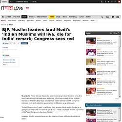 BJP, Muslim leaders laud Modi's 'Indian Muslims will live, die for India' remark; Congress sees red