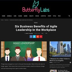 Six Business Benefits of Agile Leadership In the Workplace