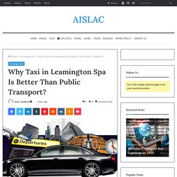 Why Taxi in Leamington Spa Is Better Than Public Transport?