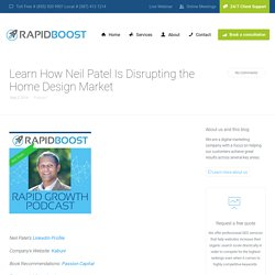 Find Out How Neil Patel Is Disrupting the Home Design Market
