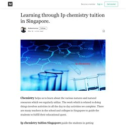 Learning through Ip chemistry tuition in Singapore.