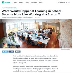 What Would Happen If Learning in School Became More Like Working at a Startup?