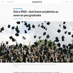 Get a PhD—but leave academia as soon as you graduate