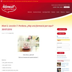 Nivel 2. Lección 7. Perdona, ¿Hay una farmacia por aquí? 30/07/2016 - Vamos - Let`s Learn Spanish