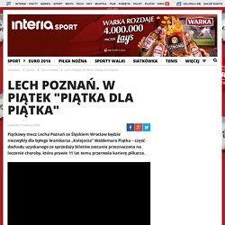 """31 III: Lech Poznań. W piątek """"Piątka dla Piątka"""" - sport.interia.pl"""