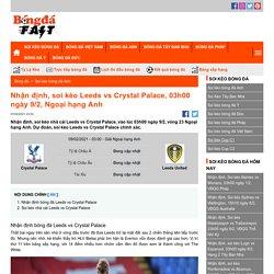 Nhận định, soi kèo Leeds vs Crystal Palace, 03h00 ngày 9/2