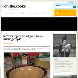 leftover injera bread, part two – making chips! | oh.she.cooks