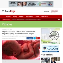 Legalização do aborto: 79% são contra, segundo pesquisa nacional do Ibope