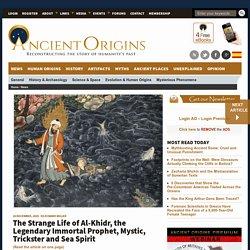 The Strange Life of Al-Khidr, the Legendary Immortal Prophet, Mystic, Trickster and Sea Spirit