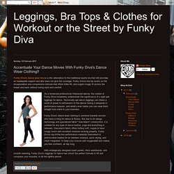 Leggings, Bra Tops & Clothes for Workout or the Street by Funky Diva: Accentuate Your Dance Moves With Funky Diva's Dance Wear Clothing!!