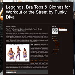 Leggings, Bra Tops & Clothes for Workout or the Street by Funky Diva: Ace A Professional Dancer Look With Funky Diva's Feminine Workout Clothes!!