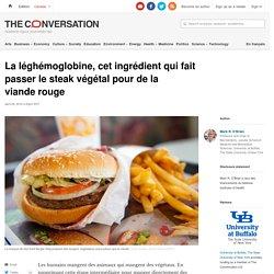 THE CONVERSATION 29/04/19 La léghémoglobine, cet ingrédient qui fait passer le steak végétal pour de la viande rouge