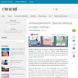 Lereseautalenteo.fr : faire du handicap un sujet « normal »