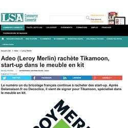 Adeo (Leroy Merlin) rachète Tikamoon,...
