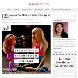 5 Life Lessons for Children before the age of 5 years – Kavita Yadav