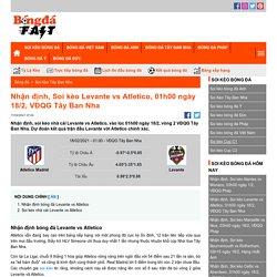 Nhận định, Soi kèo Levante vs Atletico, 01h00 ngày 18/2, VĐQG Tây Ban Nha