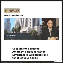Seeking for a Trusted Attorney, select Jonathan Leventhal in Woodland Hills for all of your needs – Valleyestateplanning