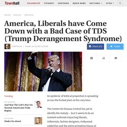 America, Liberals have Come Down with a Bad Case of TDS (Trump Derangement Syndrome) - Todd Starnes