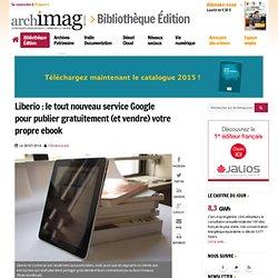 Liberio : le tout nouveau service Google pour publier gratuitement (et vendre) votre propre ebook