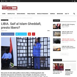 LIBIA. Saif al Islam Gheddafi, presto libero?