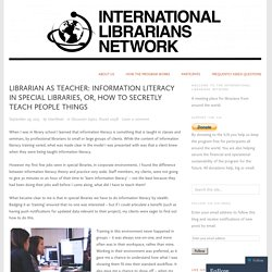 Librarian as Teacher: Information literacy in special libraries, or, how to secretly teach people things