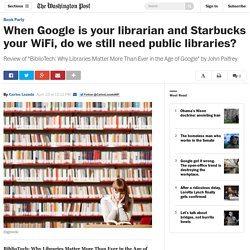 When Google is your librarian and Starbucks your WiFi, do we still need public libraries?