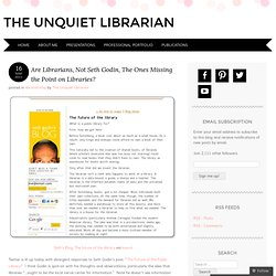 Are Librarians, Not Seth Godin, The Ones Missing the Point on Libraries? « The Unquiet Librarian