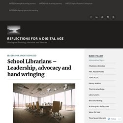 School Librarians – Leadership, advocacy and hand wringing – Reflections for a Digital Age