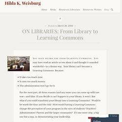ON LIBRARIES: From Library to Learning Commons – Hilda K. Weisburg