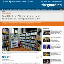 Without libraries we are less human and more profoundly alone