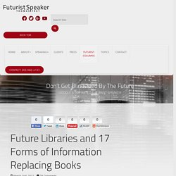 Future Libraries And The 17 Forms Of Info Replacing Books