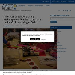 The faces of School Library Makerspaces: Teacher Librarians Jackie Child and Megan Daley - AACE