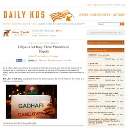 Daily Kos: Libya is not Iraq: Three Victories in Tripoli