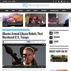 Obama Armed Libyan Rebels That Murdered U.S. Troops