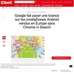 Google fait payer une licence sur les smartphones Android vendus en Europe sans Chrome ni Search