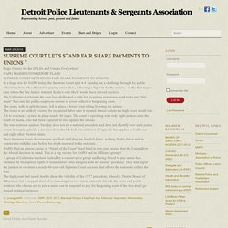SUPREME COURT LETS STAND FAIR SHARE PAYMENTS TO UNIONS - Detroit Police Lieutenants & Sergeants Association