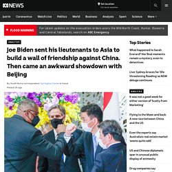 Joe Biden sent his lieutenants to Asia to build a wall of friendship against China. Then came an awkward showdown with Beijing