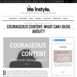 Courageous content: What can I blog about? - LifeInstyle BlogLifeInstyle Blog