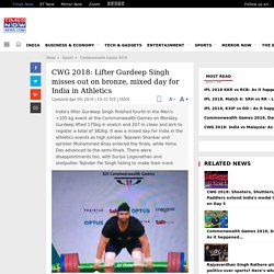 CWG 2018: Lifter Gurdeep Singh misses out on bronze, mixed day for India in Athletics