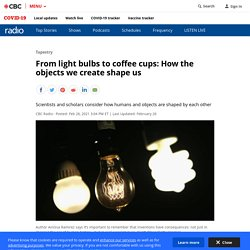 From light bulbs to coffee cups: How the objects we create shape us